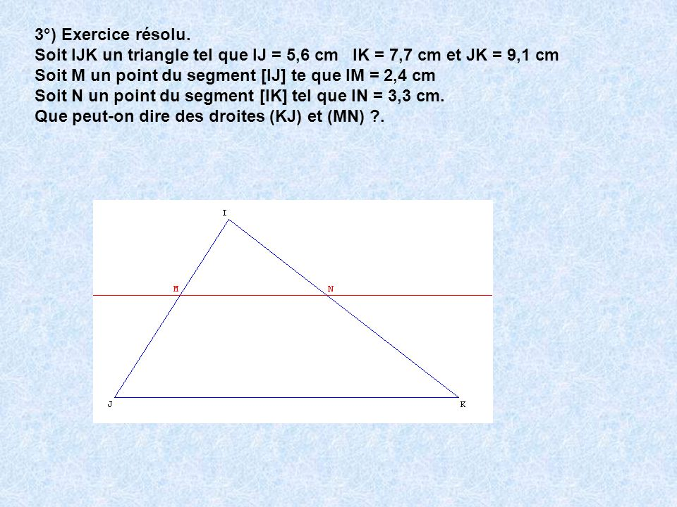 3°) Exercice résolu. Soit IJK un triangle tel que IJ = 5,6 cm IK = 7,7 cm et JK = 9,1 cm. Soit M un point du segment [IJ] te que IM = 2,4 cm.